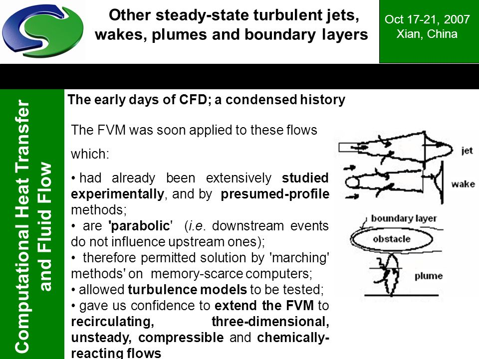 Computational Heat Transfer and Fluid Flow Oct 17-21, 2007 Xian, China Other steady-state turbulent jets, wakes, plumes and boundary layers The FVM was soon applied to these flows which: had already been extensively studied experimentally, and by presumed-profile methods; are parabolic (i.e.