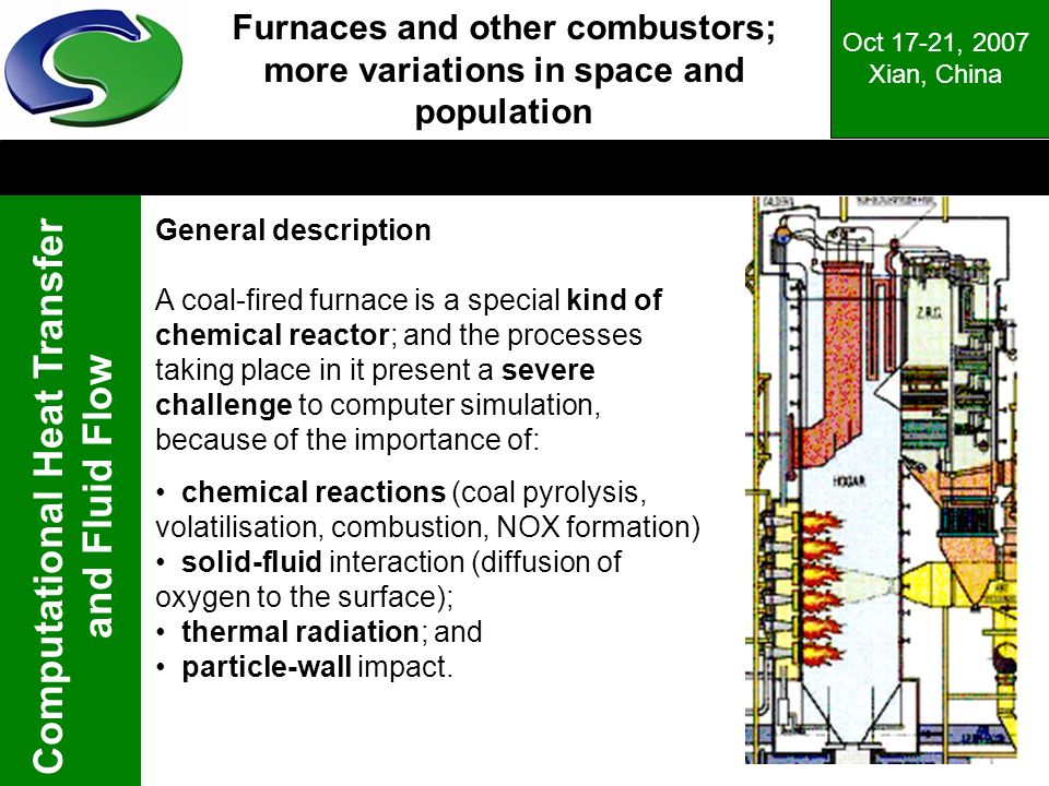 Computational Heat Transfer and Fluid Flow Oct 17-21, 2007 Xian, China Furnaces and other combustors; more variations in space and population General