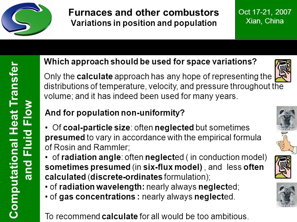 Computational Heat Transfer and Fluid Flow Oct 17-21, 2007 Xian, China Furnaces and other combustors Variations in position and population Which approach should be used for space variations.