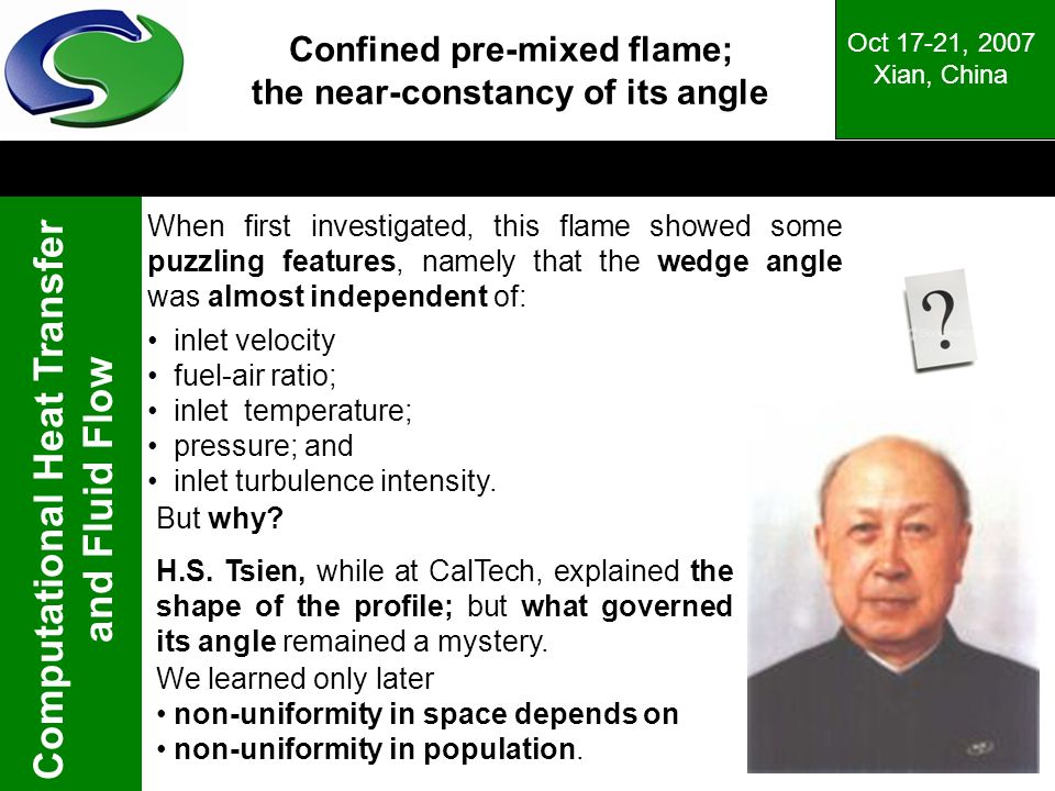 Computational Heat Transfer and Fluid Flow Oct 17-21, 2007 Xian, China Confined pre-mixed flame; the near-constancy of its angle When first investigated, this flame showed some puzzling features, namely that the wedge angle was almost independent of: inlet velocity fuel-air ratio; inlet temperature; pressure; and inlet turbulence intensity.