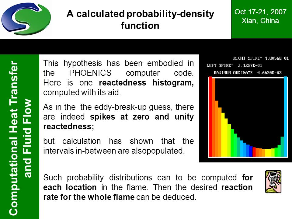 Computational Heat Transfer and Fluid Flow Oct 17-21, 2007 Xian, China A calculated probability-density function This hypothesis has been embodied in the PHOENICS computer code.
