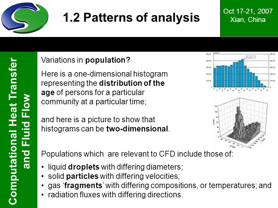 Computational Heat Transfer and Fluid Flow Oct 17-21, 2007 Xian, China Populations which are relevant to CFD include those of: liquid droplets with differing diameters; solid particles with differing velocities; gas fragments with differing compositions, or temperatures; and radiation fluxes with differing directions.