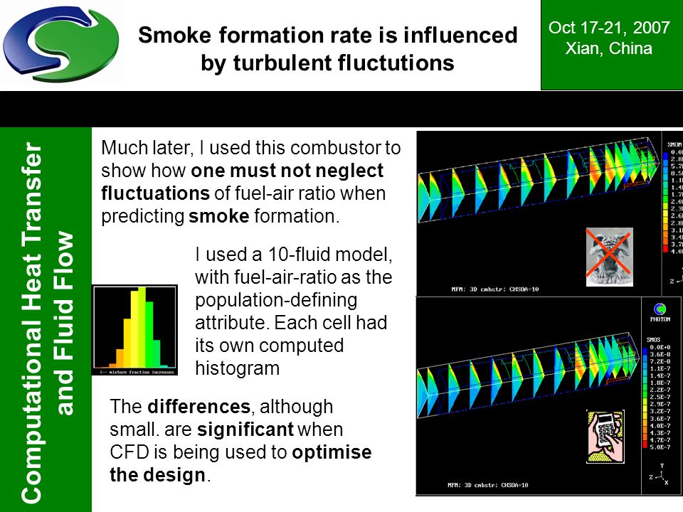 Computational Heat Transfer and Fluid Flow Oct 17-21, 2007 Xian, China Smoke formation rate is influenced by turbulent fluctutions Much later, I used this combustor to show how one must not neglect fluctuations of fuel-air ratio when predicting smoke formation.