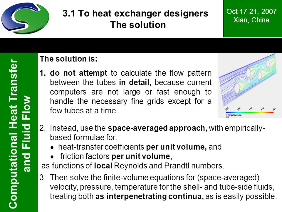 Computational Heat Transfer and Fluid Flow Oct 17-21, 2007 Xian, China 3.1 To heat exchanger designers The solution The solution is: 1.do not attempt to calculate the flow pattern between the tubes in detail, because current computers are not large or fast enough to handle the necessary fine grids except for a few tubes at a time.