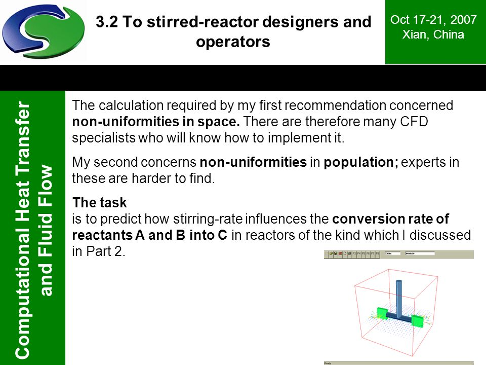 Computational Heat Transfer and Fluid Flow Oct 17-21, 2007 Xian, China 3.2 To stirred-reactor designers and operators The calculation required by my first recommendation concerned non-uniformities in space.