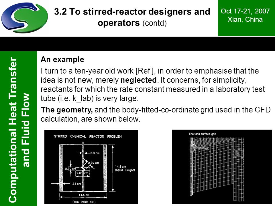 Computational Heat Transfer and Fluid Flow Oct 17-21, 2007 Xian, China 3.2 To stirred-reactor designers and operators (contd) An example I turn to a ten-year old work [Ref ], in order to emphasise that the idea is not new, merely neglected.