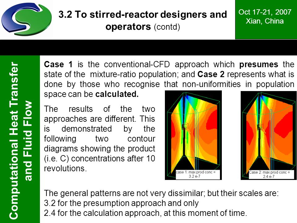 Computational Heat Transfer and Fluid Flow Oct 17-21, 2007 Xian, China 3.2 To stirred-reactor designers and operators (contd) Case 1 is the conventional-CFD approach which presumes the state of the mixture-ratio population; and Case 2 represents what is done by those who recognise that non-uniformities in population space can be calculated.