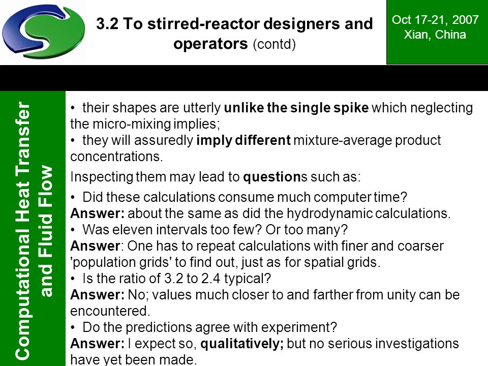 Computational Heat Transfer and Fluid Flow Oct 17-21, 2007 Xian, China 3.2 To stirred-reactor designers and operators (contd) their shapes are utterly unlike the single spike which neglecting the micro-mixing implies; they will assuredly imply different mixture-average product concentrations.
