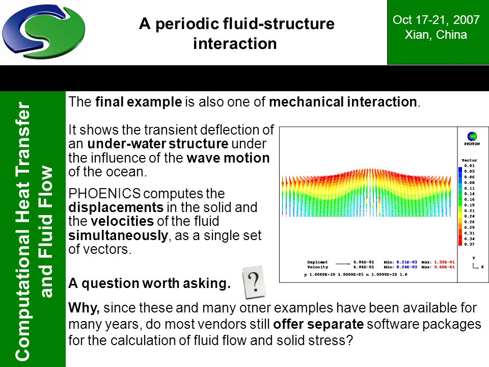 Computational Heat Transfer and Fluid Flow Oct 17-21, 2007 Xian, China A periodic fluid-structure interaction It shows the transient deflection of an under-water structure under the influence of the wave motion of the ocean.