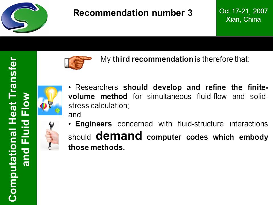 Computational Heat Transfer and Fluid Flow Oct 17-21, 2007 Xian, China Recommendation number 3 My third recommendation is therefore that: Researchers should develop and refine the finite- volume method for simultaneous fluid-flow and solid- stress calculation; and Engineers concerned with fluid-structure interactions should demand computer codes which embody those methods.