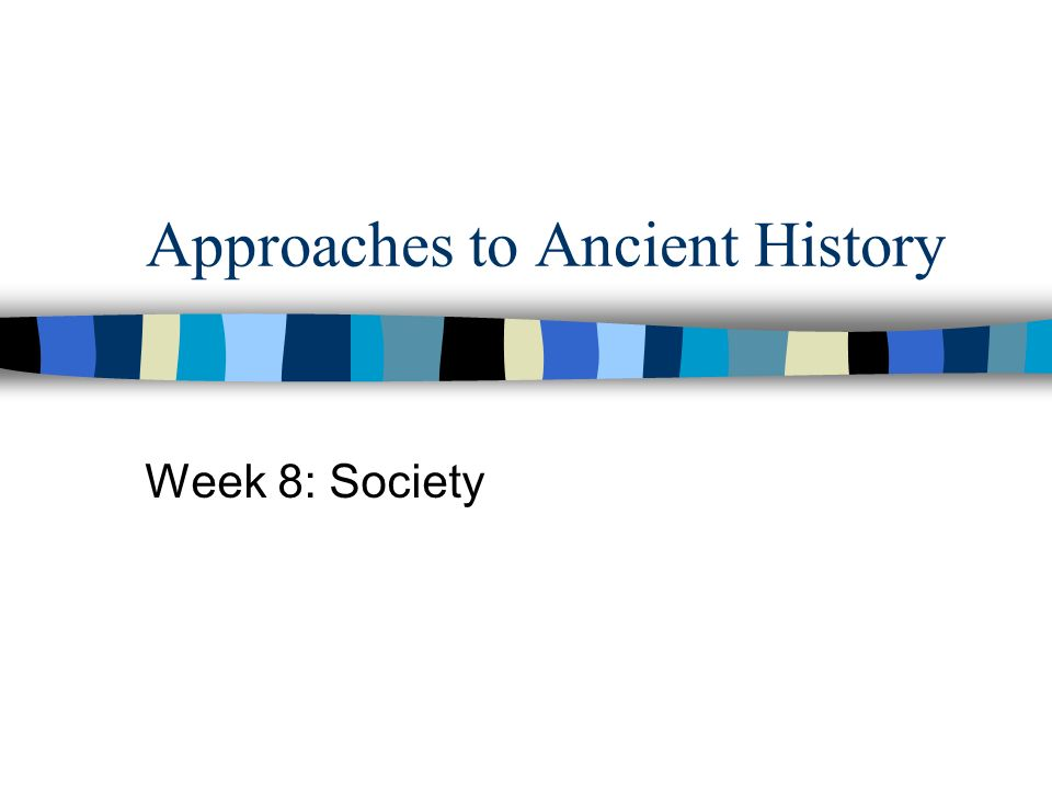 Approaches to Ancient History Week 8: Society