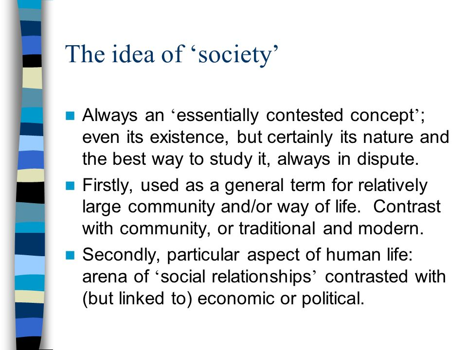 The idea of society Always an essentially contested concept ; even its existence, but certainly its nature and the best way to study it, always in dispute.