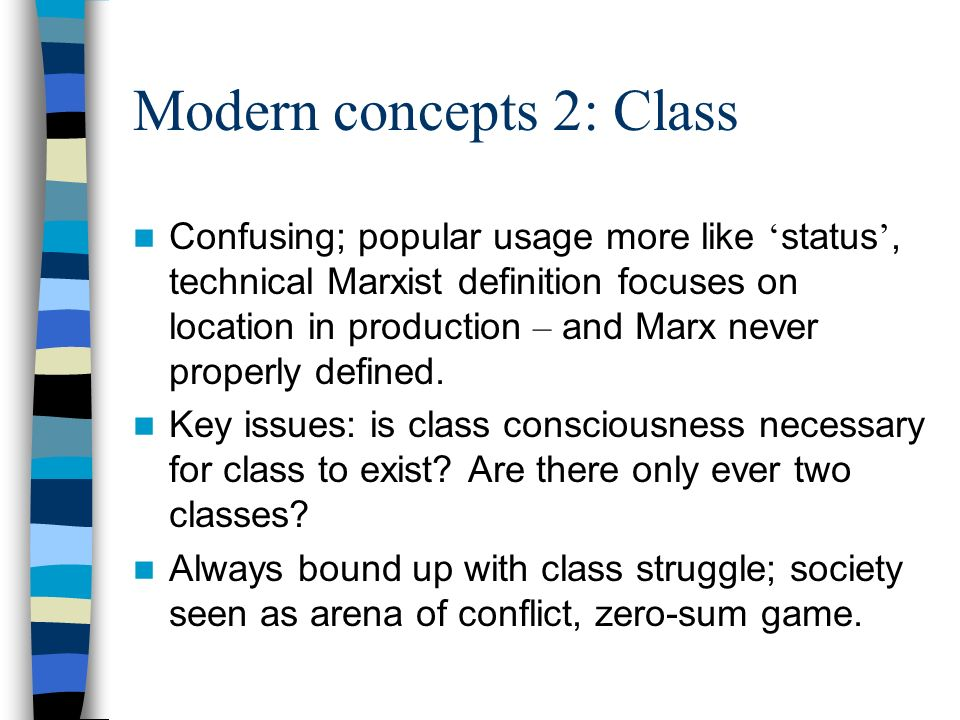 Modern concepts 2: Class Confusing; popular usage more like status, technical Marxist definition focuses on location in production – and Marx never properly defined.