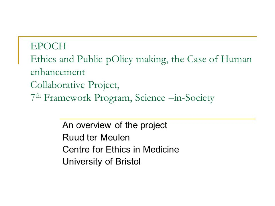 EPOCH Ethics and Public pOlicy making, the Case of Human enhancement Collaborative Project, 7 th Framework Program, Science –in-Society An overview of the project Ruud ter Meulen Centre for Ethics in Medicine University of Bristol