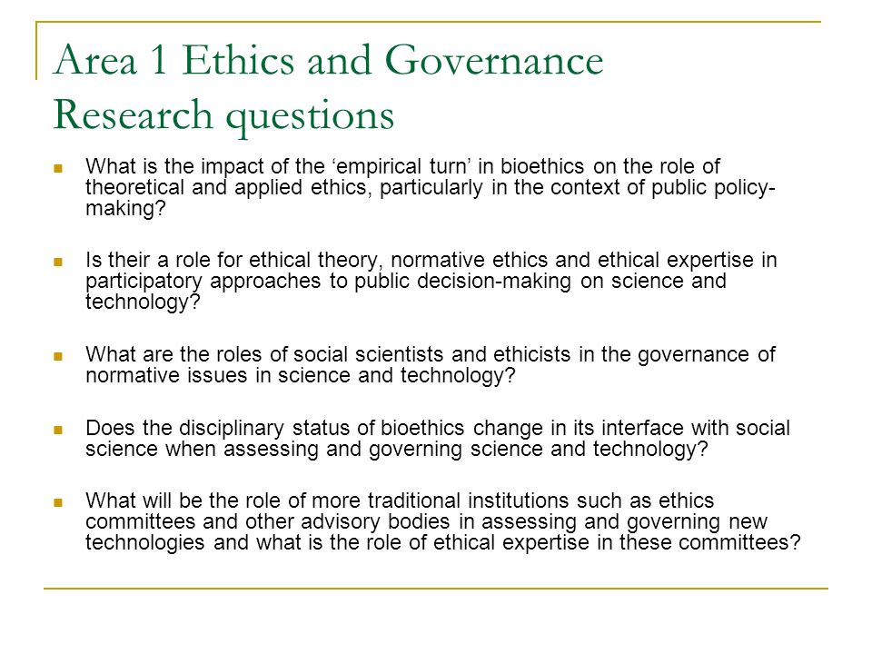 Area 1 Ethics and Governance Research questions What is the impact of the empirical turn in bioethics on the role of theoretical and applied ethics, particularly in the context of public policy- making.