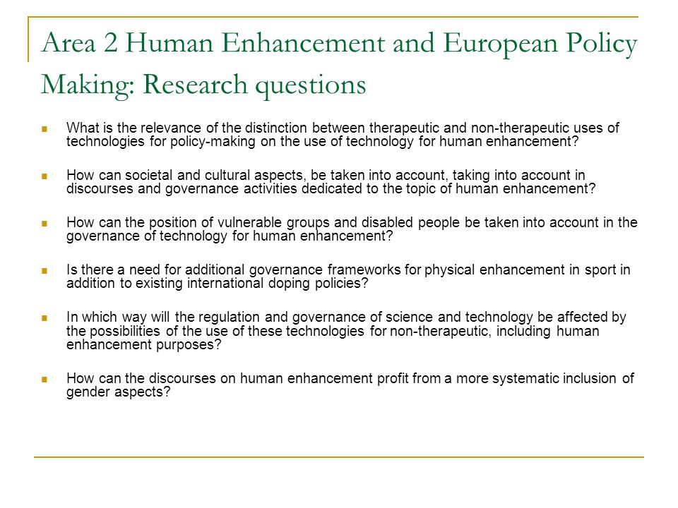 Area 2 Human Enhancement and European Policy Making: Research questions What is the relevance of the distinction between therapeutic and non-therapeutic uses of technologies for policy-making on the use of technology for human enhancement.