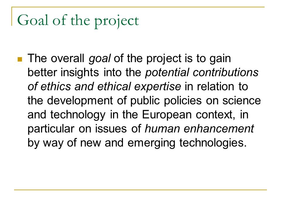 Goal of the project The overall goal of the project is to gain better insights into the potential contributions of ethics and ethical expertise in relation to the development of public policies on science and technology in the European context, in particular on issues of human enhancement by way of new and emerging technologies.