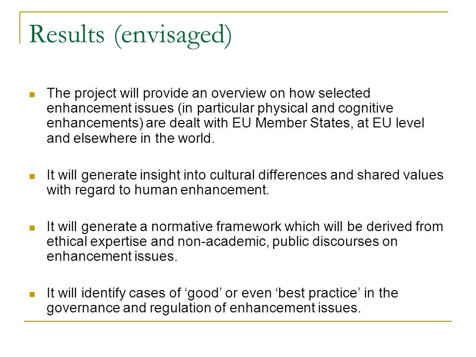 Results (continued) The project will also seek to identify possible shortcomings in existing normative and regulatory frameworks and conflicts of policy objectives (for example the tension between progress in physical enhancement technologies and global anti-doping policies) The research is designed to provide insights into, and new ideas for, the regulation of enhancement technologies and for the governance of the topic of human enhancement in general.