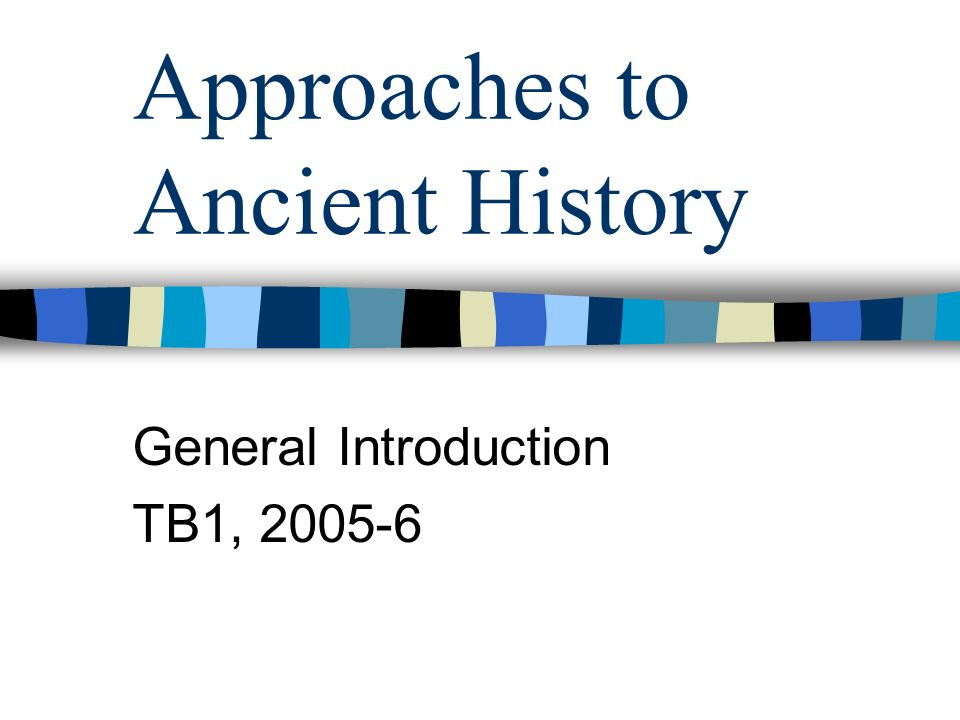 Approaches to Ancient History General Introduction TB1, 2005-6