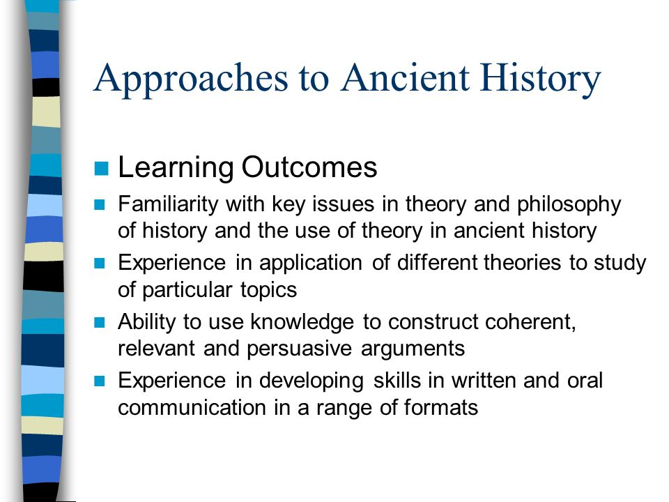 Approaches to Ancient History Learning Outcomes Familiarity with key issues in theory and philosophy of history and the use of theory in ancient history Experience in application of different theories to study of particular topics Ability to use knowledge to construct coherent, relevant and persuasive arguments Experience in developing skills in written and oral communication in a range of formats