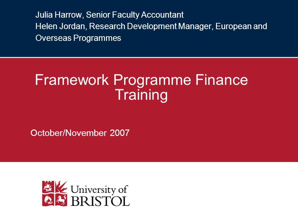 Julia Harrow, Senior Faculty Accountant Helen Jordan, Research Development Manager, European and Overseas Programmes Framework Programme Finance Training October/November 2007