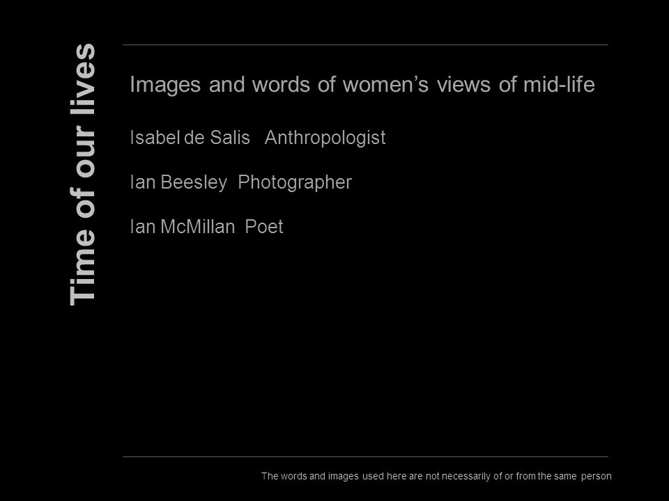The words and images used here are not necessarily of or from the same person Time of our lives Images and words of womens views of mid-life Isabel de Salis Anthropologist Ian Beesley Photographer Ian McMillan Poet