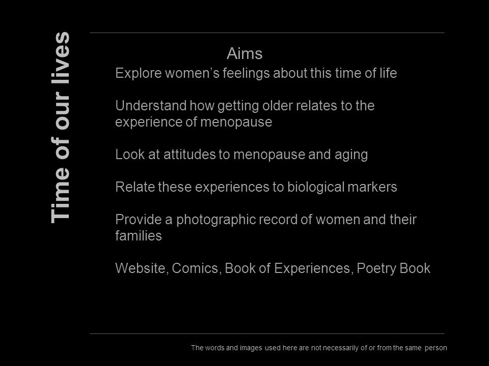 The words and images used here are not necessarily of or from the same person Time of our lives Aims Explore womens feelings about this time of life Understand how getting older relates to the experience of menopause Look at attitudes to menopause and aging Relate these experiences to biological markers Provide a photographic record of women and their families Website, Comics, Book of Experiences, Poetry Book