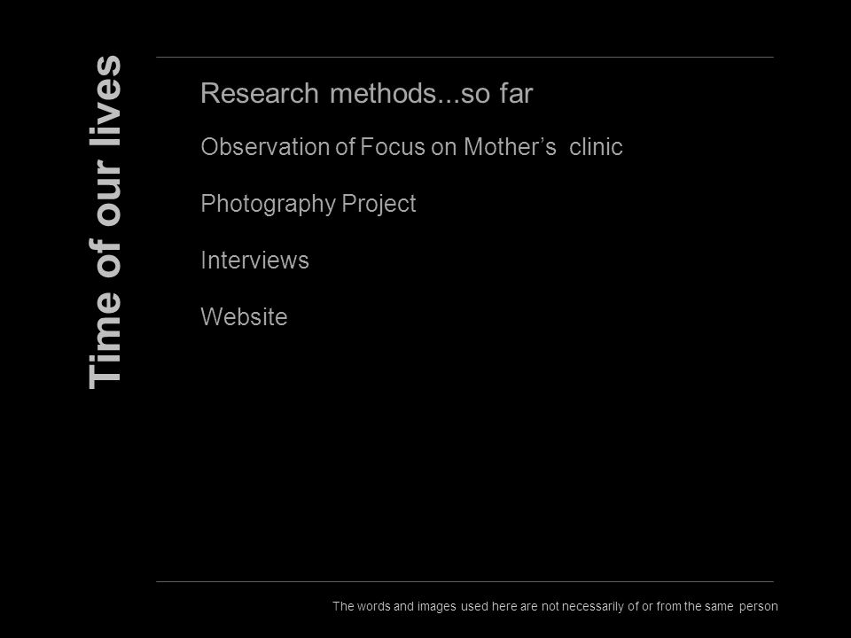 The words and images used here are not necessarily of or from the same person Time of our lives Research methods...so far Observation of Focus on Mothers clinic Photography Project Interviews Website