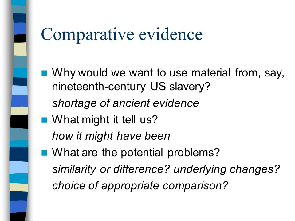 Comparative evidence Why would we want to use material from, say, nineteenth-century US slavery.