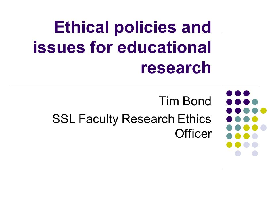 Ethical policies and issues for educational research Tim Bond SSL Faculty Research Ethics Officer