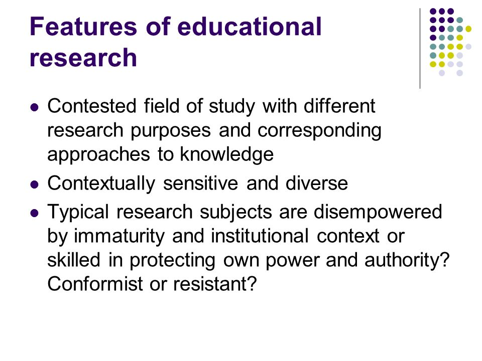 Features of educational research Contested field of study with different research purposes and corresponding approaches to knowledge Contextually sensitive and diverse Typical research subjects are disempowered by immaturity and institutional context or skilled in protecting own power and authority.