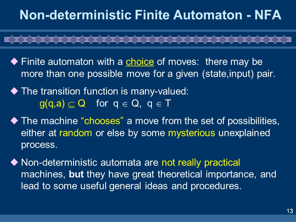 13 Non-deterministic Finite Automaton - NFA Finite automaton with a choice of moves: there may be more than one possible move for a given (state,input