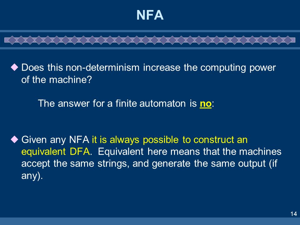 14 NFA Does this non-determinism increase the computing power of the machine? The answer for a finite automaton is no: Given any NFA it is always poss