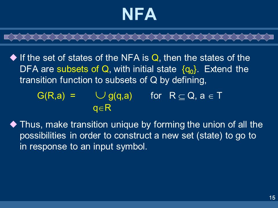 15 NFA If the set of states of the NFA is Q, then the states of the DFA are subsets of Q, with initial state {q 0 }. Extend the transition function to