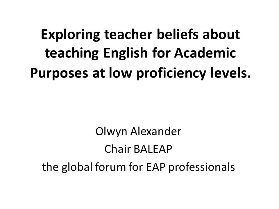 Exploring teacher beliefs about teaching English for Academic Purposes at low proficiency levels. Olwyn Alexander Chair BALEAP the global forum for EA
