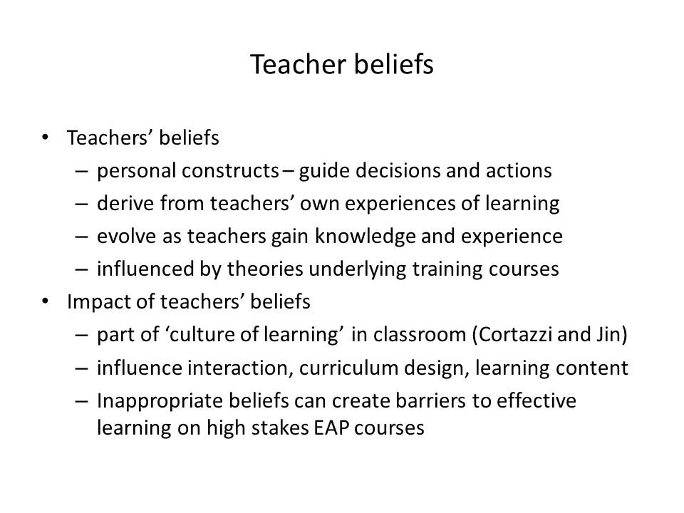 Teacher beliefs Teachers beliefs – personal constructs – guide decisions and actions – derive from teachers own experiences of learning – evolve as te