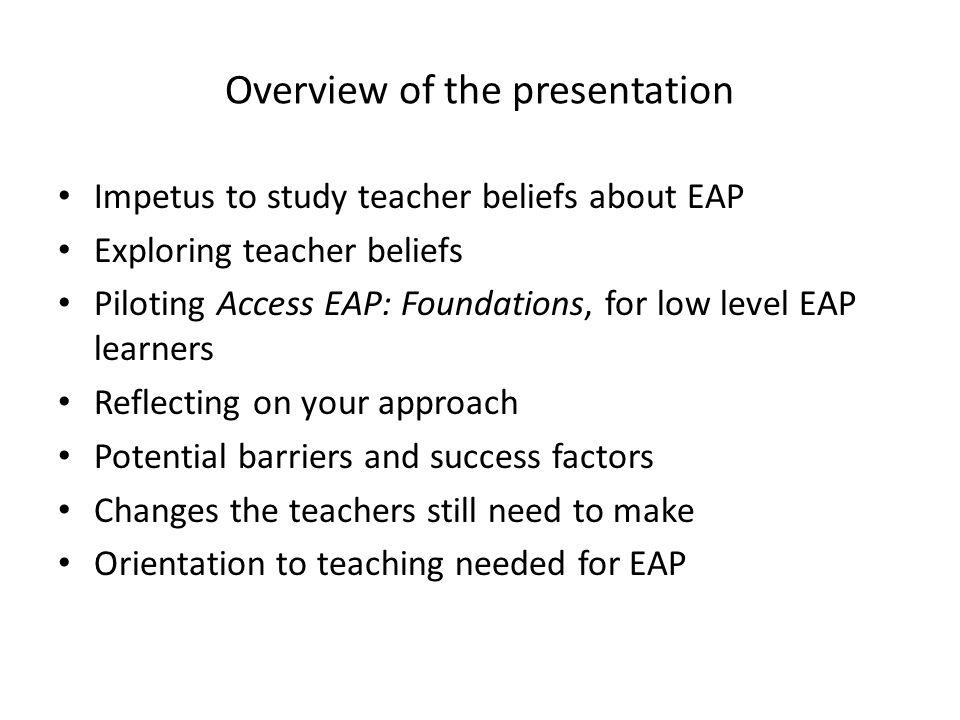 Overview of the presentation Impetus to study teacher beliefs about EAP Exploring teacher beliefs Piloting Access EAP: Foundations, for low level EAP