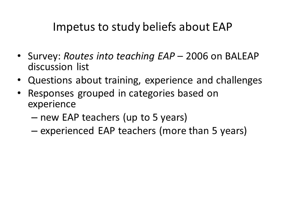 Impetus to study beliefs about EAP Survey: Routes into teaching EAP – 2006 on BALEAP discussion list Questions about training, experience and challeng
