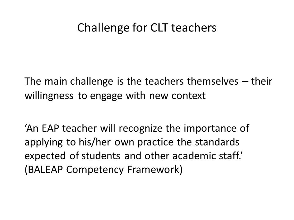 Challenge for CLT teachers The main challenge is the teachers themselves – their willingness to engage with new context An EAP teacher will recognize