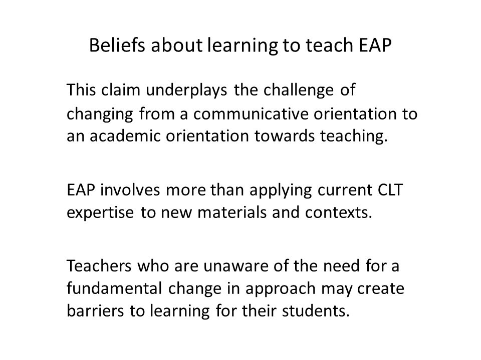 Beliefs about learning to teach EAP This claim underplays the challenge of changing from a communicative orientation to an academic orientation toward