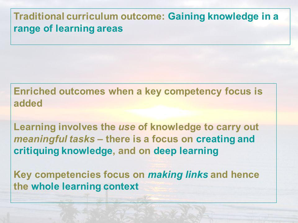 Traditional curriculum outcome: Gaining knowledge in a range of learning areas Enriched outcomes when a key competency focus is added Learning involves the use of knowledge to carry out meaningful tasks – there is a focus on creating and critiquing knowledge, and on deep learning Key competencies focus on making links and hence the whole learning context