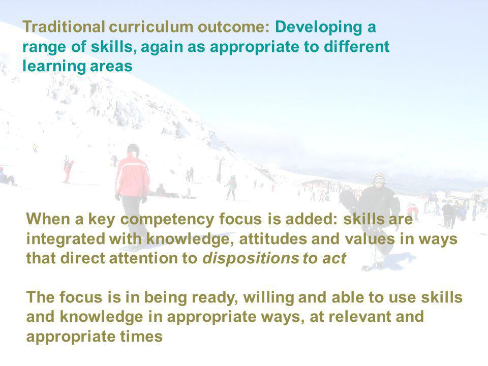 Traditional curriculum outcome: Developing a range of skills, again as appropriate to different learning areas When a key competency focus is added: skills are integrated with knowledge, attitudes and values in ways that direct attention to dispositions to act The focus is in being ready, willing and able to use skills and knowledge in appropriate ways, at relevant and appropriate times
