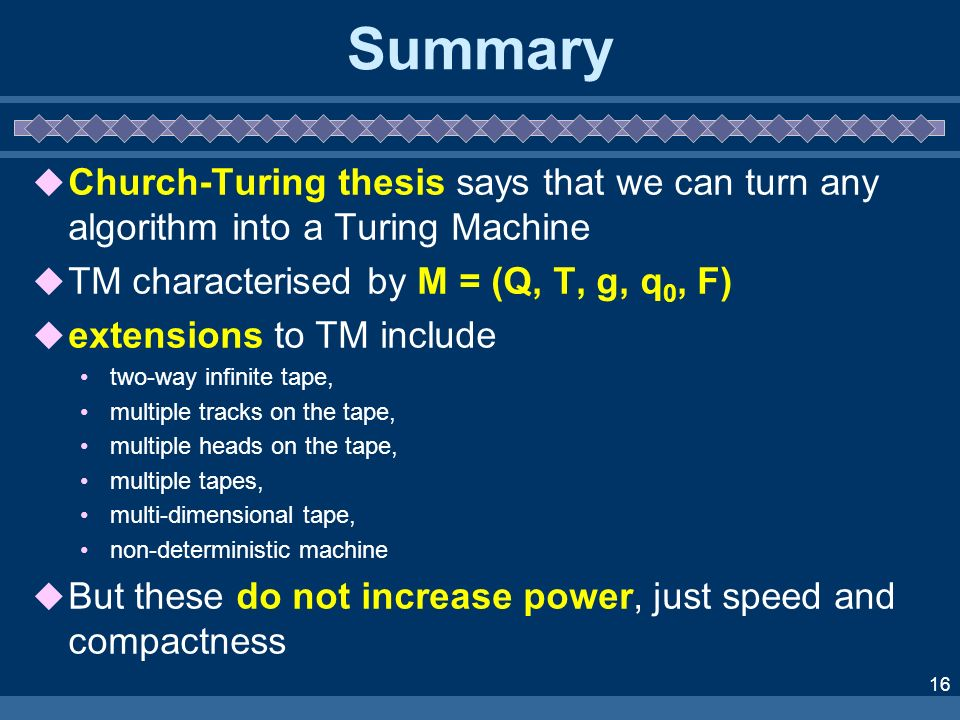 16 Summary Church-Turing thesis says that we can turn any algorithm into a Turing Machine TM characterised by M = (Q, T, g, q 0, F) extensions to TM include two-way infinite tape, multiple tracks on the tape, multiple heads on the tape, multiple tapes, multi-dimensional tape, non-deterministic machine But these do not increase power, just speed and compactness