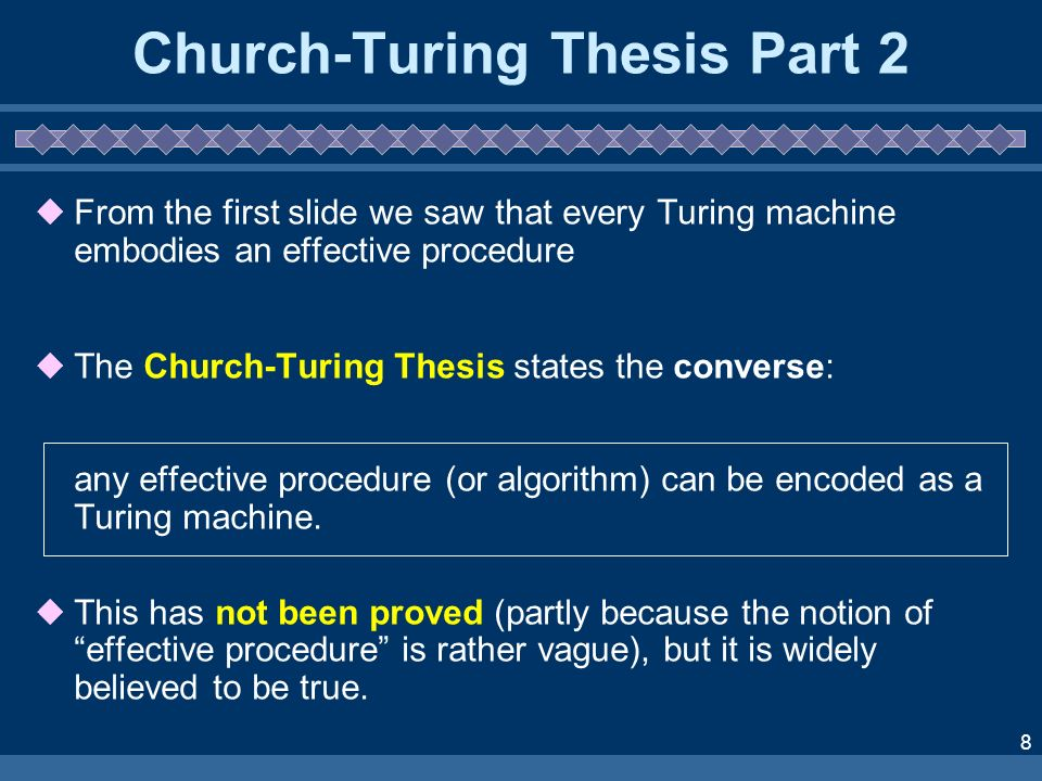 8 Church-Turing Thesis Part 2 From the first slide we saw that every Turing machine embodies an effective procedure The Church-Turing Thesis states the converse: any effective procedure (or algorithm) can be encoded as a Turing machine.