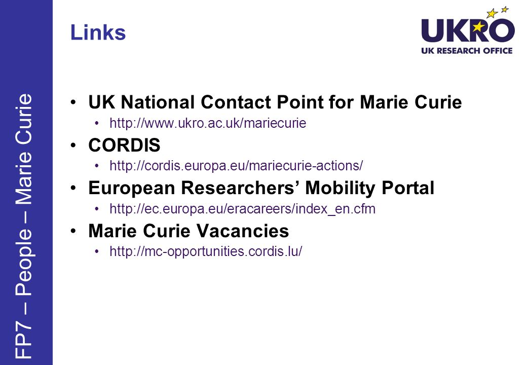 Links UK National Contact Point for Marie Curie http://www.ukro.ac.uk/mariecurie CORDIS http://cordis.europa.eu/mariecurie-actions/ European Researchers Mobility Portal http://ec.europa.eu/eracareers/index_en.cfm Marie Curie Vacancies http://mc-opportunities.cordis.lu/ FP7 – People – Marie Curie