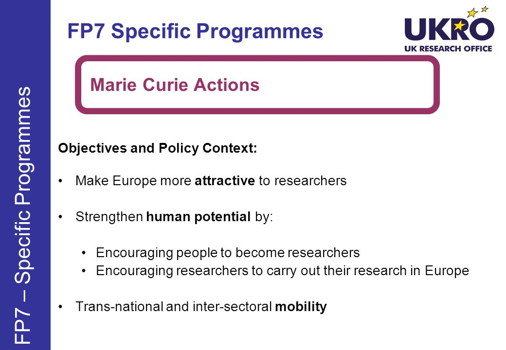 FP7 – Specific Programmes Objectives and Policy Context: Make Europe more attractive to researchers Strengthen human potential by: Encouraging people to become researchers Encouraging researchers to carry out their research in Europe Trans-national and inter-sectoral mobility Marie Curie Actions FP7 Specific Programmes