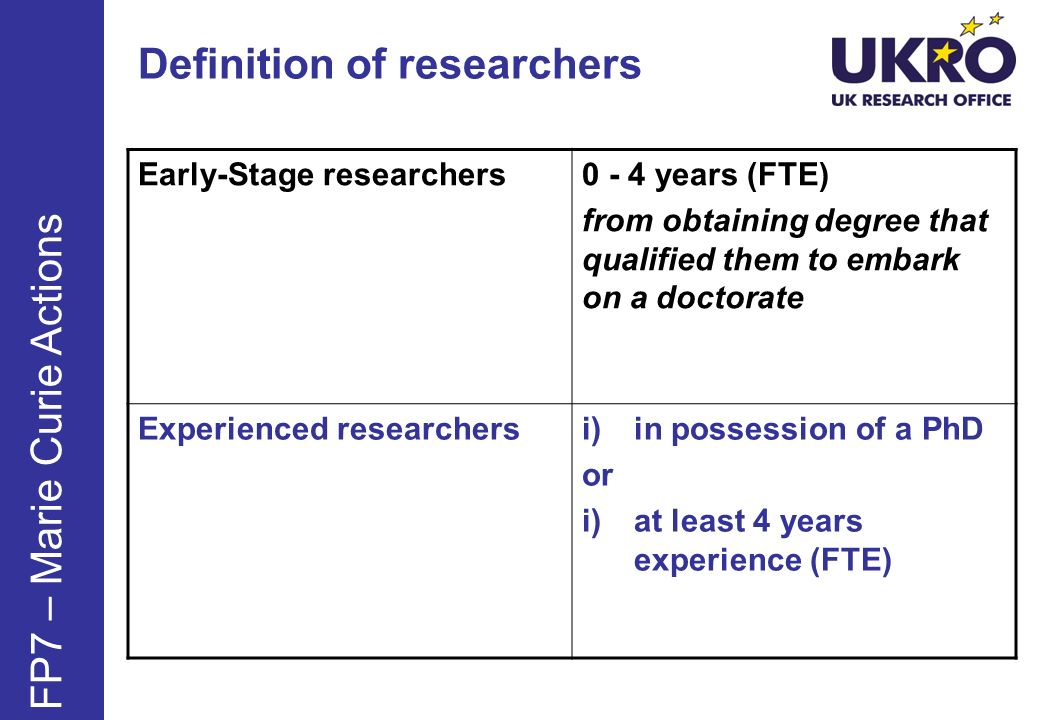 Definition of researchers Early-Stage researchers0 - 4 years (FTE) from obtaining degree that qualified them to embark on a doctorate Experienced researchersi)in possession of a PhD or i)at least 4 years experience (FTE) FP7 – Marie Curie Actions