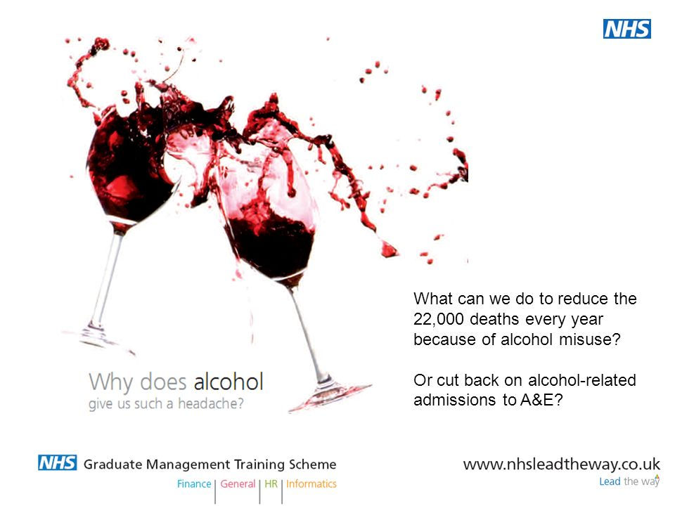 Its not work, its life What can we do to reduce the 22,000 deaths every year because of alcohol misuse? Or cut back on alcohol-related admissions to A