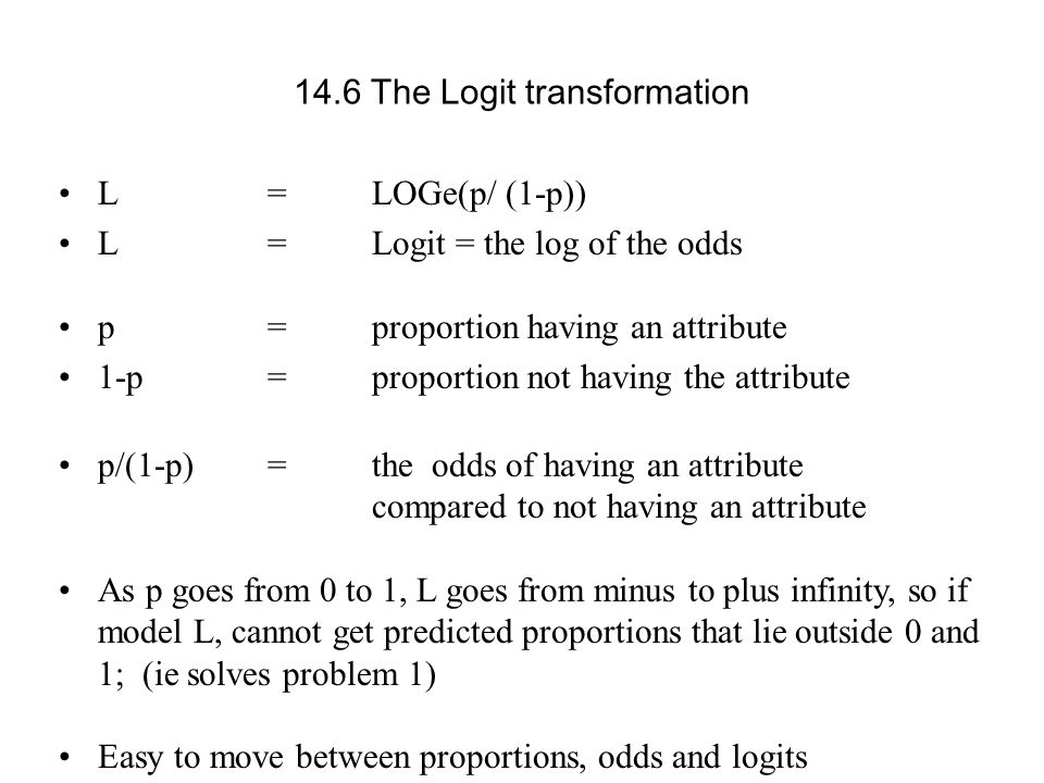 L = LOGe(p/ (1-p)) L = Logit = the log of the odds p = proportion having an attribute 1-p =proportion not having the attribute p/(1-p) = the odds of h