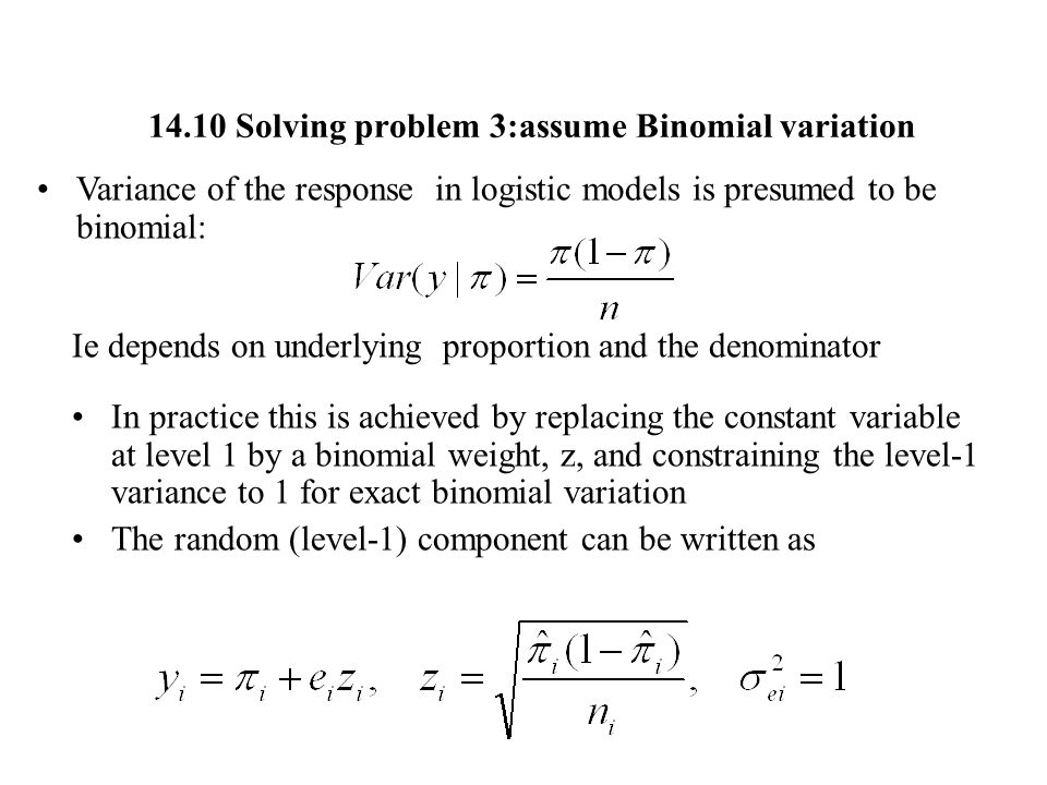 14.10 Solving problem 3:assume Binomial variation Variance of the response in logistic models is presumed to be binomial: Ie depends on underlying pro